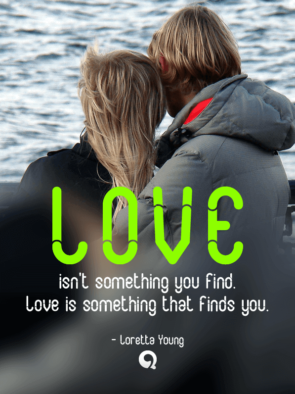 Love Isnu0027t Something You Find. Love Is Something That Finds You