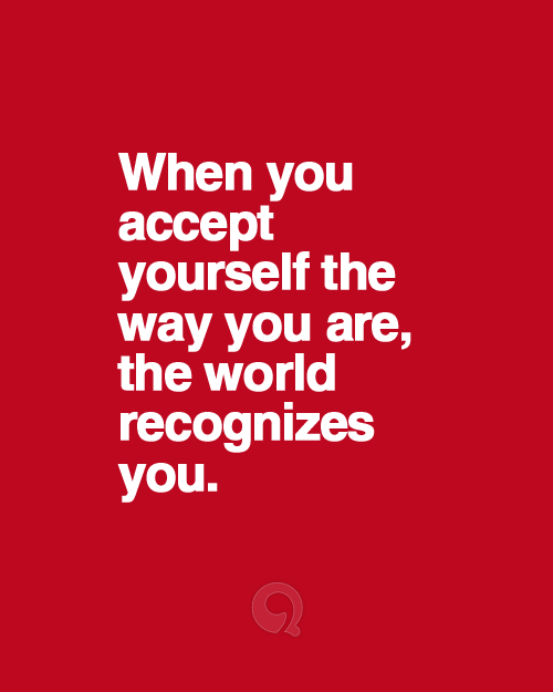When you accept yourself the way you are, the world recognizes you.