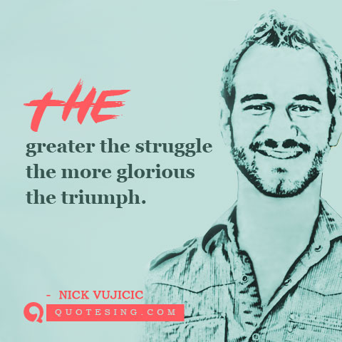 The Greater The Struggle The More Glorious The Triumph Nick Vujicic